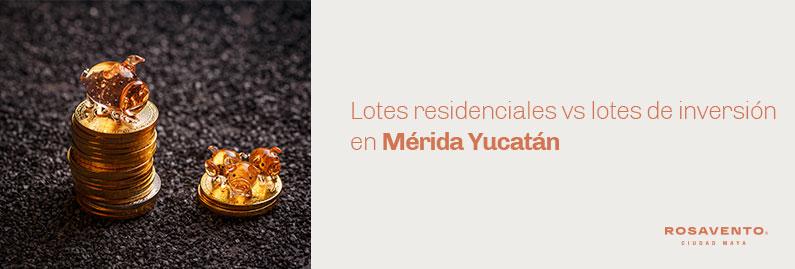 Lotes-residenciales-vs-lotes-de-inversión-en-Mérida-Yucatán_banner